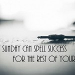 How Sunday Can Spell Success for the Rest of Your Week